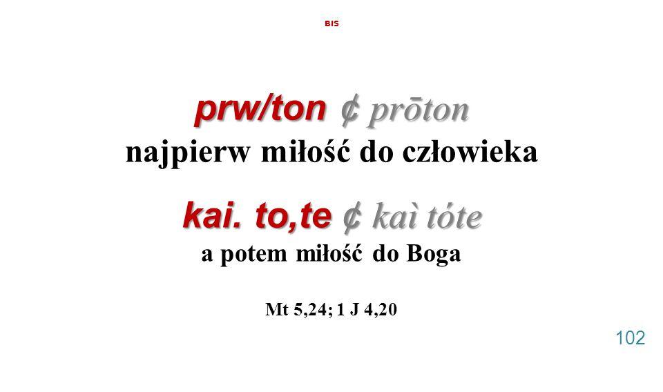 prw/ton ¢ prōton kai. to,te ¢ kaì tóte BIS prw/ton ¢ prōton najpierw miłość do człowieka kai. to,te ¢ kaì tóte a potem miłość do Boga Mt 5,24; 1 J 4,2