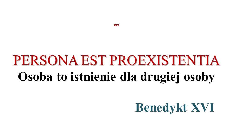 PERSONA EST PROEXISTENTIA BIS PERSONA EST PROEXISTENTIA Osoba to istnienie dla drugiej osoby Benedykt XVI
