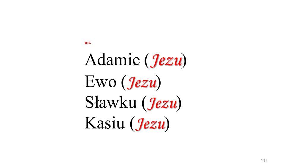Jezu Jezu Jezu Jezu BIS Adamie ( Jezu ) Ewo ( Jezu ) Sławku ( Jezu ) Kasiu ( Jezu ) 111