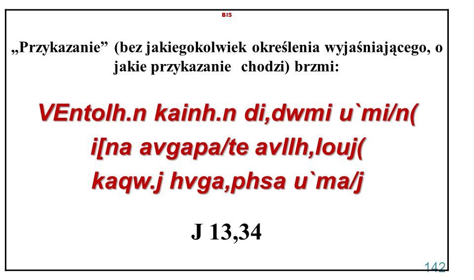 142 BIS Przykazanie (bez jakiegokolwiek określenia wyjaśniającego, o jakie przykazanie chodzi) brzmi: VEntolh.n kainh.n di,dwmi u`mi/n( i[na avgapa/te