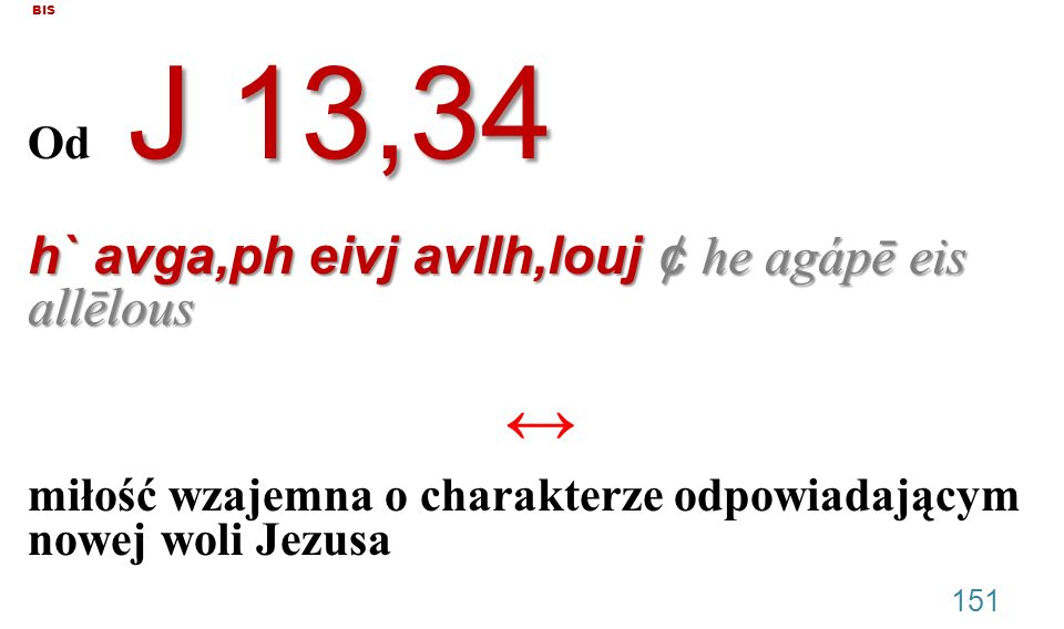 BIS J 13,34 Od J 13,34 h` avga,ph eivj avllh,louj ¢ he agápē eis allēlous miłość wzajemna o charakterze odpowiadającym nowej woli Jezusa 151
