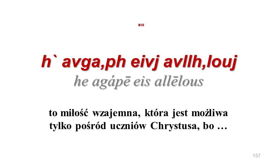 h` avga,ph eivj avllh,louj he agápē eis allēlous BIS h` avga,ph eivj avllh,louj he agápē eis allēlous to miłość wzajemna, która jest możliwa tylko poś