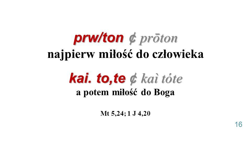 prw/ton ¢ prōton kai. to,te ¢ kaì tóte prw/ton ¢ prōton najpierw miłość do człowieka kai. to,te ¢ kaì tóte a potem miłość do Boga Mt 5,24; 1 J 4,20 16
