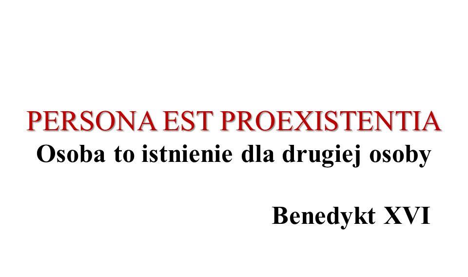 PERSONA EST PROEXISTENTIA PERSONA EST PROEXISTENTIA Osoba to istnienie dla drugiej osoby Benedykt XVI