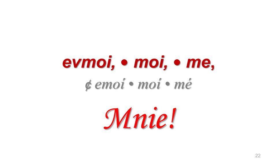 evmoi, moi, me, ¢ emoí moí mé Mnie! 22