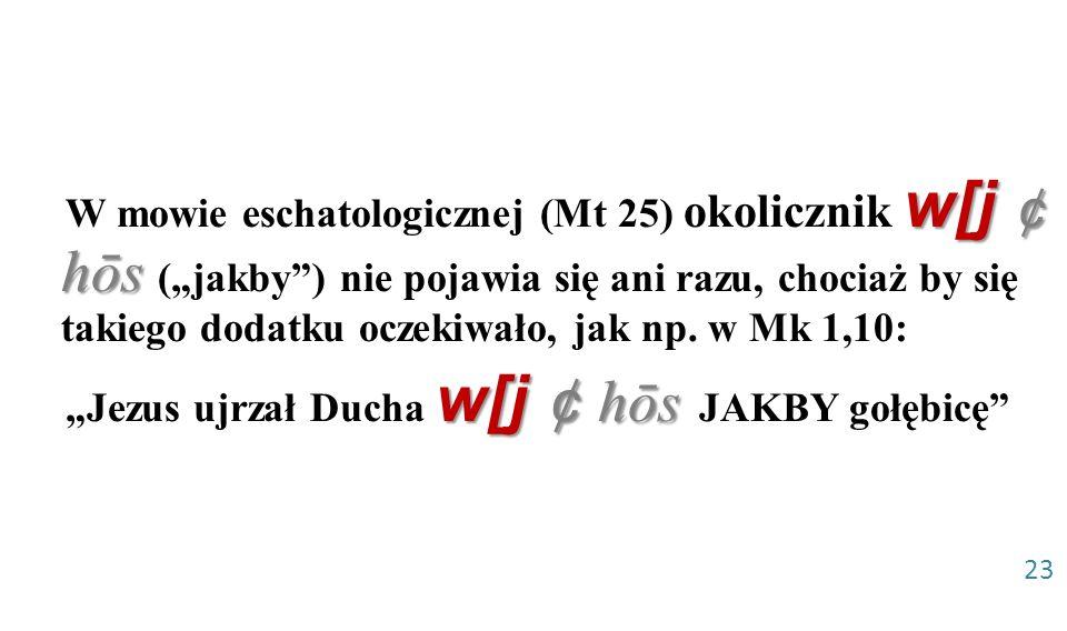 w[j ¢ hōs W mowie eschatologicznej (Mt 25) okolicznik w[j ¢ hōs (jakby) nie pojawia się ani razu, chociaż by się takiego dodatku oczekiwało, jak np. w