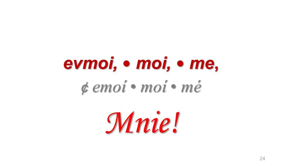 evmoi, moi, me, ¢ emoí moí mé Mnie! 24