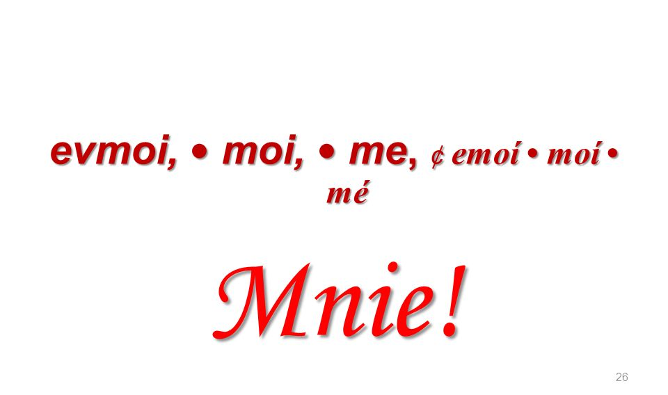 evmoi, moi, me, ¢ emoí moí mé Mnie! 26