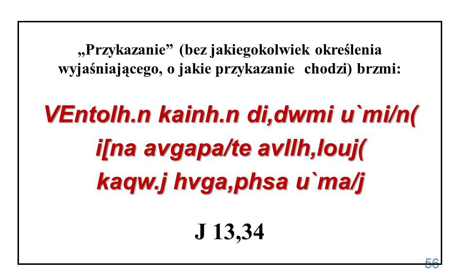 56 Przykazanie (bez jakiegokolwiek określenia wyjaśniającego, o jakie przykazanie chodzi) brzmi: VEntolh.n kainh.n di,dwmi u`mi/n( i[na avgapa/te avll