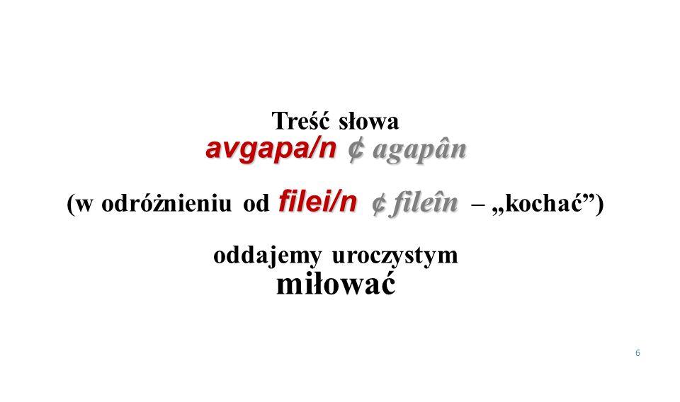 Treść słowa avgapa/n ¢ agapân filei/n ¢ fileîn (w odróżnieniu od filei/n ¢ fileîn – kochać) oddajemy uroczystym miłować 6