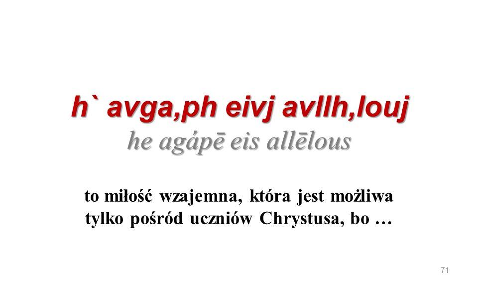 h` avga,ph eivj avllh,louj he agápē eis allēlous h` avga,ph eivj avllh,louj he agápē eis allēlous to miłość wzajemna, która jest możliwa tylko pośród