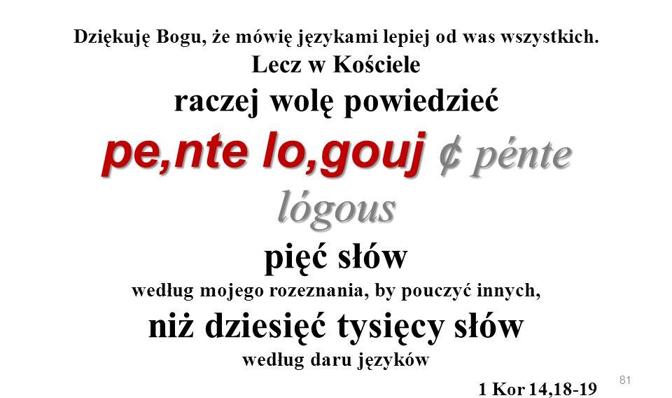 pe,nte lo,gouj ¢ pénte lógous Dziękuję Bogu, że mówię językami lepiej od was wszystkich. Lecz w Kościele raczej wolę powiedzieć pe,nte lo,gouj ¢ pénte