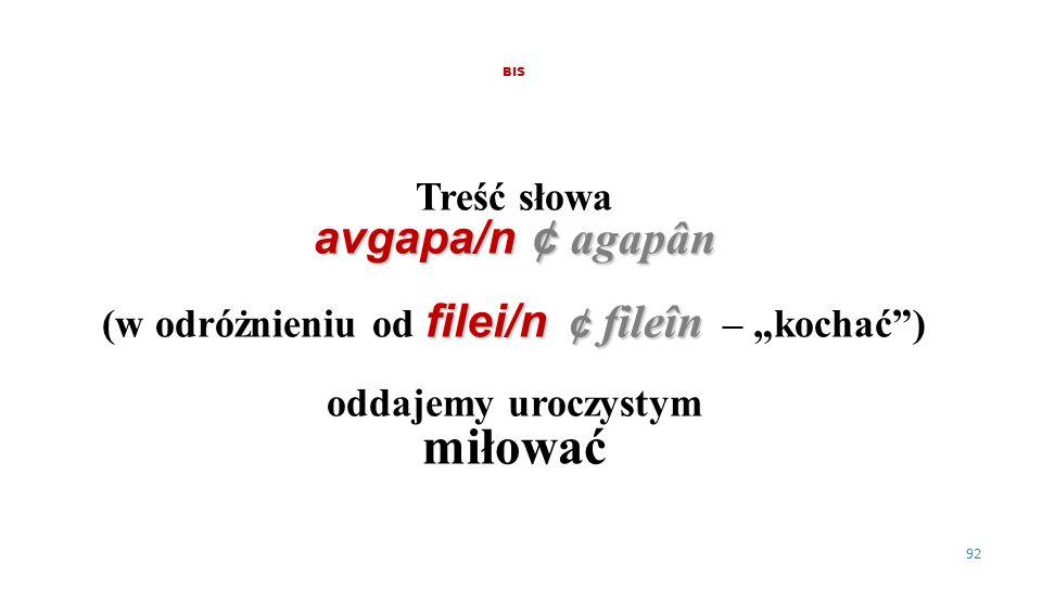 BIS Treść słowa avgapa/n ¢ agapân filei/n ¢ fileîn (w odróżnieniu od filei/n ¢ fileîn – kochać) oddajemy uroczystym miłować 92