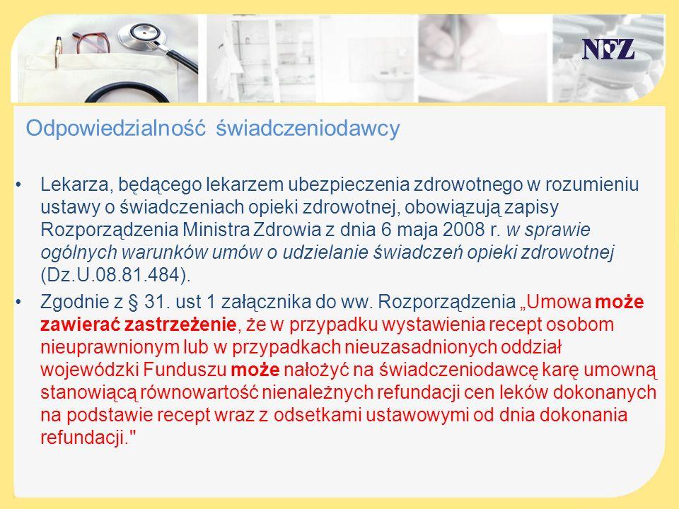 Odpowiedzialność lekarza Przepisy o odpowiedzialności lekarza w związku z nieprawidłowym wystawianiem recept refundowanych znajdują się ponadto w umowach upoważniających do wystawiania recept na leki, środki spożywcze specjalnego przeznaczenia żywieniowego oraz wyroby medyczne refundowane ze środków publicznych przysługujące świadczeniobiorcom zawartych pomiędzy lekarzem a NFZ – na podstawie Zarządzenia 25/2012/DGL Prezesa Narodowego Funduszu Zdrowia z 30 kwietnia 2012 r.