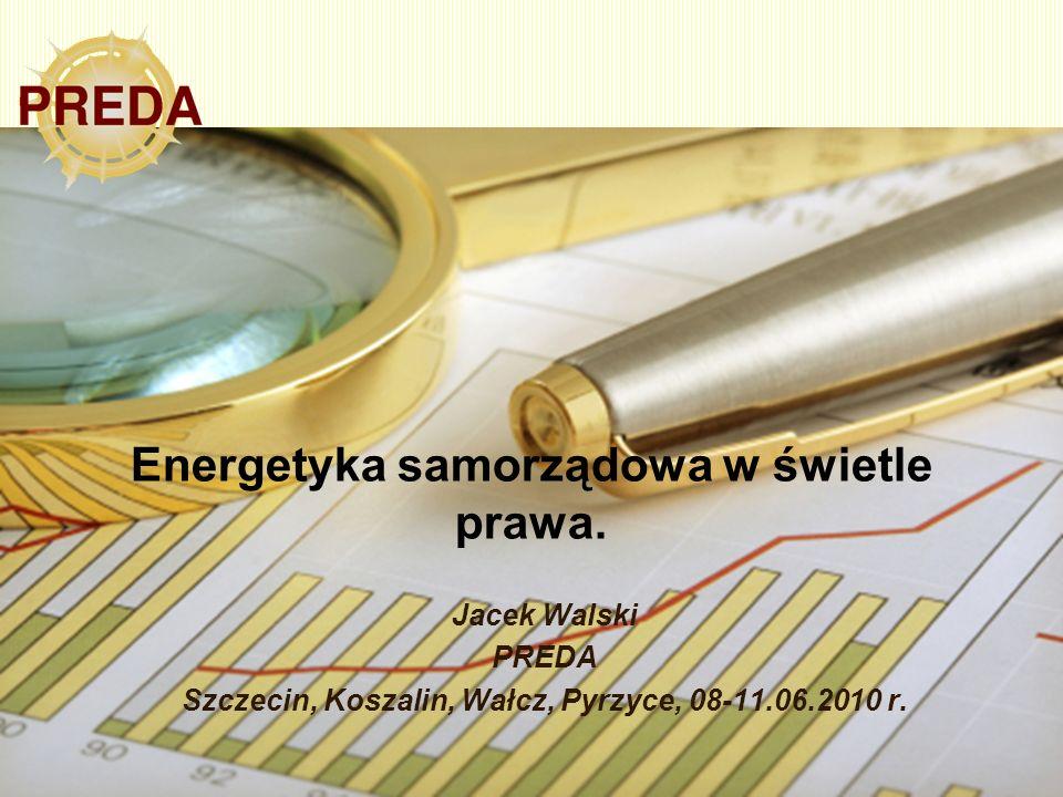 Energetyka samorządowa w świetle prawa. Jacek Walski PREDA Szczecin, Koszalin, Wałcz, Pyrzyce, 08-11.06.2010 r.