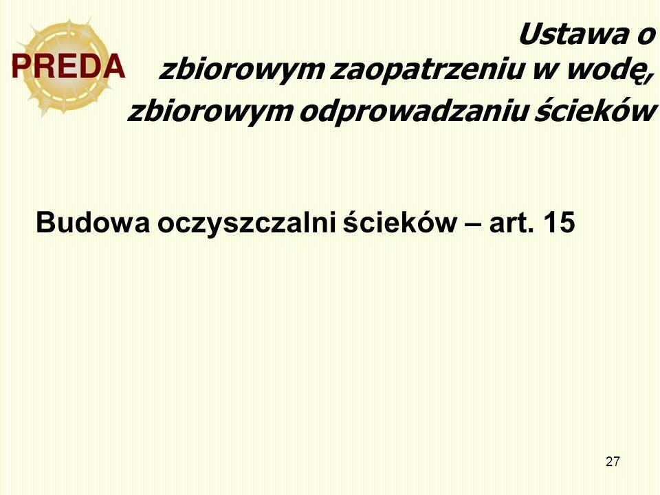 27 Ustawa o zbiorowym zaopatrzeniu w wodę, zbiorowym odprowadzaniu ścieków Budowa oczyszczalni ścieków – art. 15