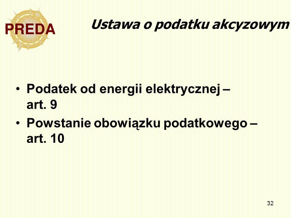 32 Ustawa o podatku akcyzowym Podatek od energii elektrycznej – art. 9 Powstanie obowiązku podatkowego – art. 10