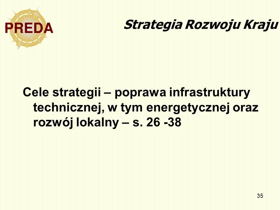 35 Strategia Rozwoju Kraju Cele strategii – poprawa infrastruktury technicznej, w tym energetycznej oraz rozwój lokalny – s. 26 -38