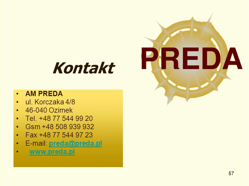 57 Kontakt AM PREDA ul. Korczaka 4/8 46-040 Ozimek Tel. +48 77 544 99 20 Gsm +48 508 939 932 Fax +48 77 544 97 23 E-mail: preda@preda.plpreda@preda.pl