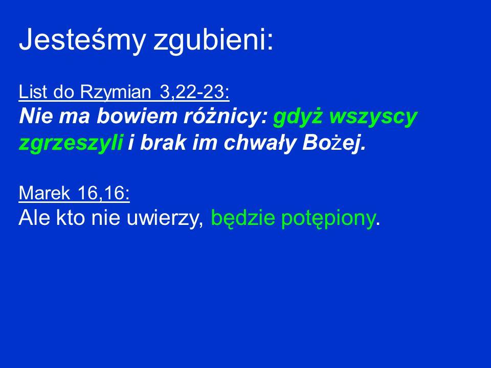 Jesteśmy zgubieni: List do Rzymian 3,22-23: Nie ma bowiem różnicy: gdyż wszyscy zgrzeszyli i brak im chwały Bożej. Marek 16,16: Ale kto nie uwierzy, b