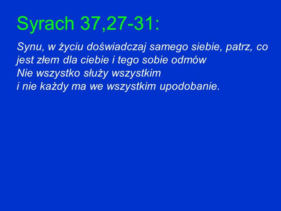Syrach 37,27-31: Synu, w życiu doświadczaj samego siebie, patrz, co jest złem dla ciebie i tego sobie odmów Nie wszystko służy wszystkim i nie każdy m