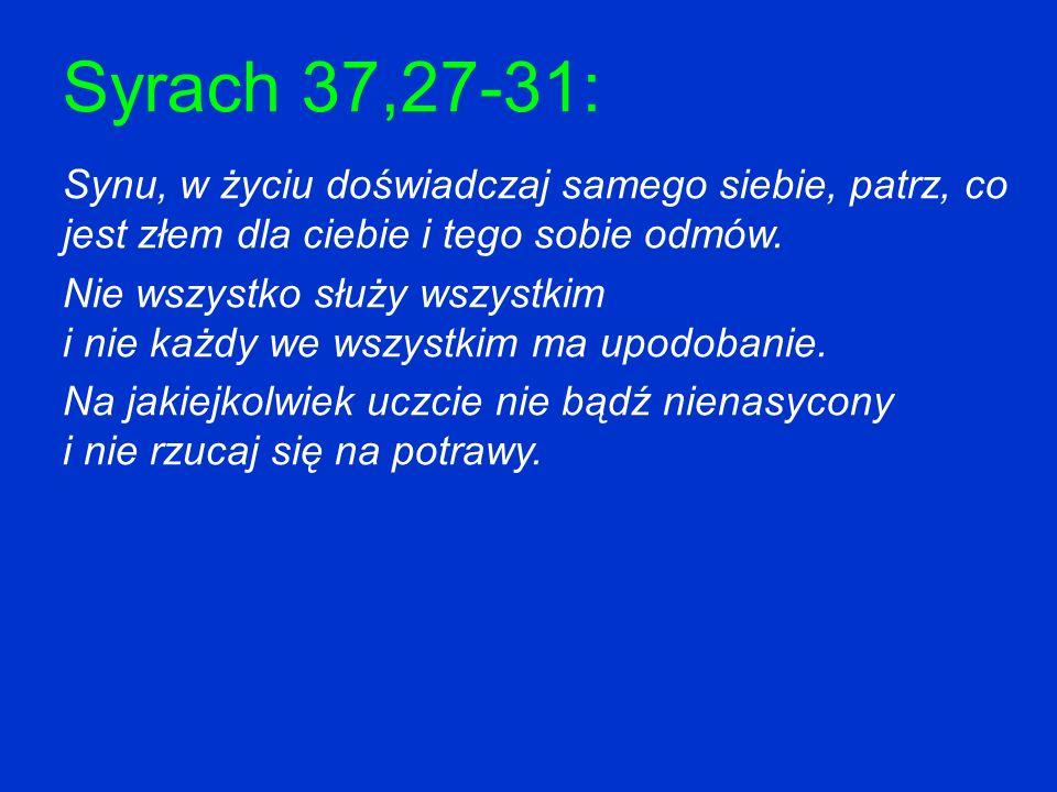 Syrach 37,27-31: Synu, w życiu doświadczaj samego siebie, patrz, co jest złem dla ciebie i tego sobie odmów. Nie wszystko służy wszystkim i nie każdy