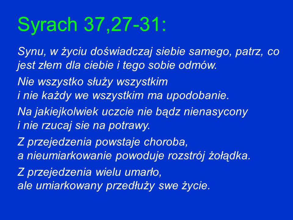 Syrach 37,27-31: Synu, w życiu doświadczaj siebie samego, patrz, co jest złem dla ciebie i tego sobie odmów. Nie wszystko służy wszystkim i nie każdy