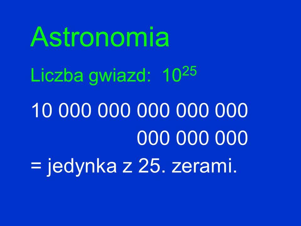 Astronomia Liczba gwiazd: 10 25 10 000 000 000 000 000 000 000 000 = jedynka z 25. zerami.