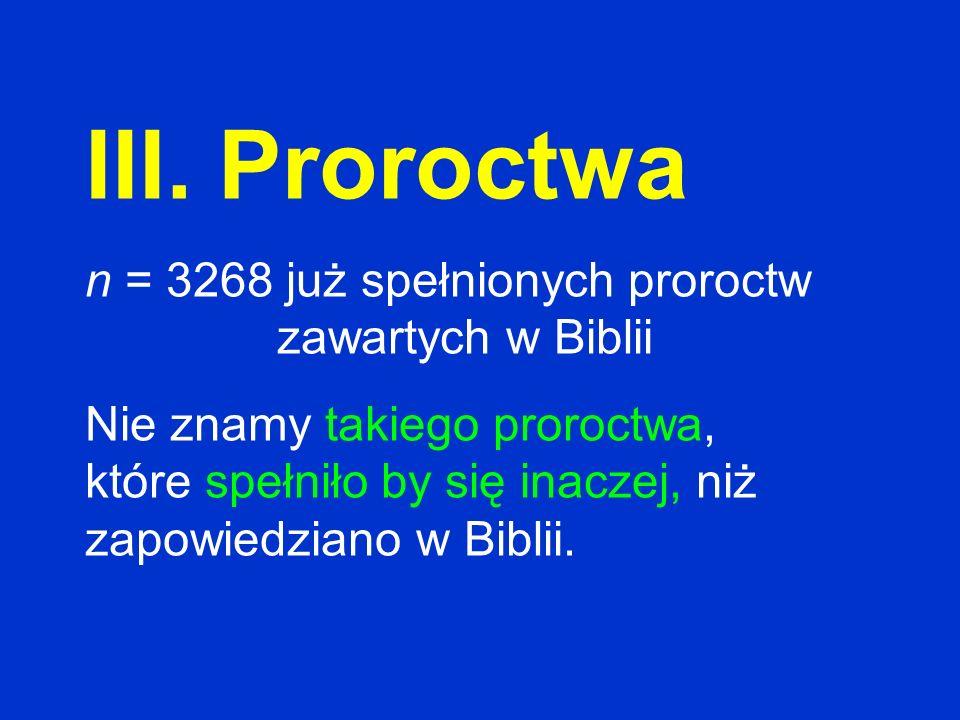 III. Proroctwa n = 3268 już spełnionych proroctw zawartych w Biblii Nie znamy takiego proroctwa, które spełniło by się inaczej, niż zapowiedziano w Bi