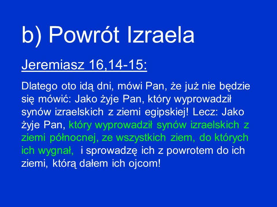 b) Powrót Izraela Jeremiasz 16,14-15: Dlatego oto idą dni, mówi Pan, że już nie będzie się mówić: Jako żyje Pan, który wyprowadził synów izraelskich z