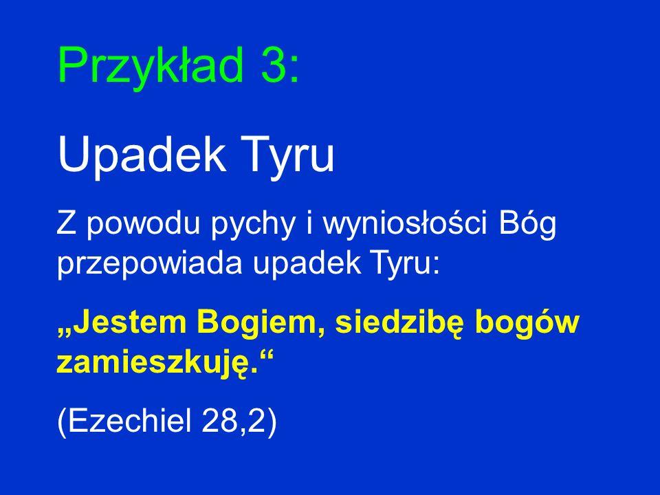 Przykład 3: Upadek Tyru Z powodu pychy i wyniosłości Bóg przepowiada upadek Tyru: Jestem Bogiem, siedzibę bogów zamieszkuję. (Ezechiel 28,2)