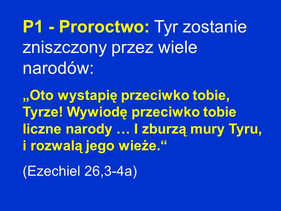 P1 - Proroctwo: Tyr zostanie zniszczony przez wiele narodów: Oto wystapię przeciwko tobie, Tyrze! Wywiodę przeciwko tobie liczne narody … I zburzą mur
