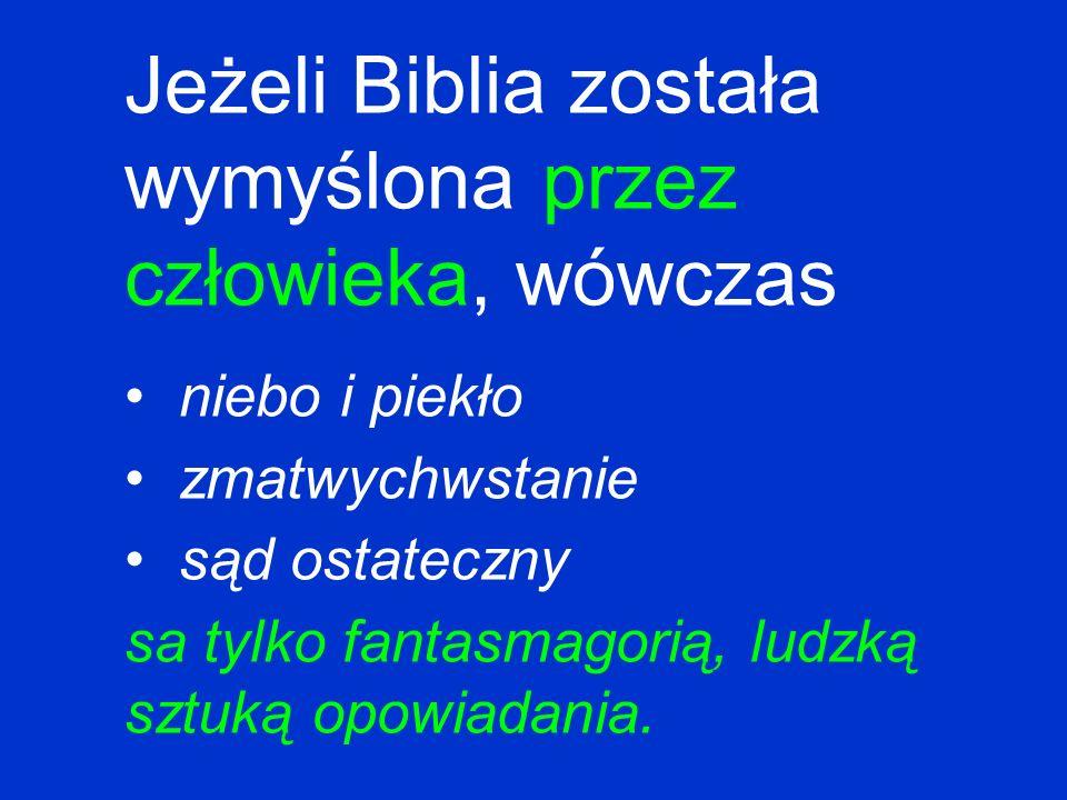 Jeżeli Biblia została wymyślona przez człowieka, wówczas niebo i piekło zmatwychwstanie sąd ostateczny sa tylko fantasmagorią, ludzką sztuką opowiadan