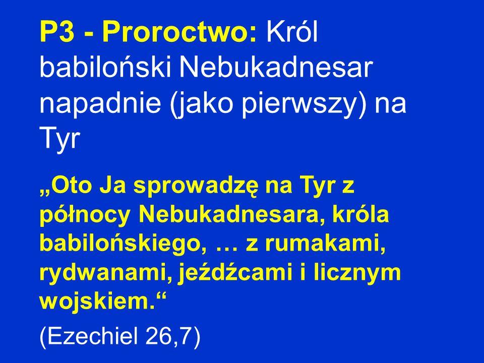 P3 - Proroctwo: Król babiloński Nebukadnesar napadnie (jako pierwszy) na Tyr Oto Ja sprowadzę na Tyr z północy Nebukadnesara, króla babilońskiego, … z