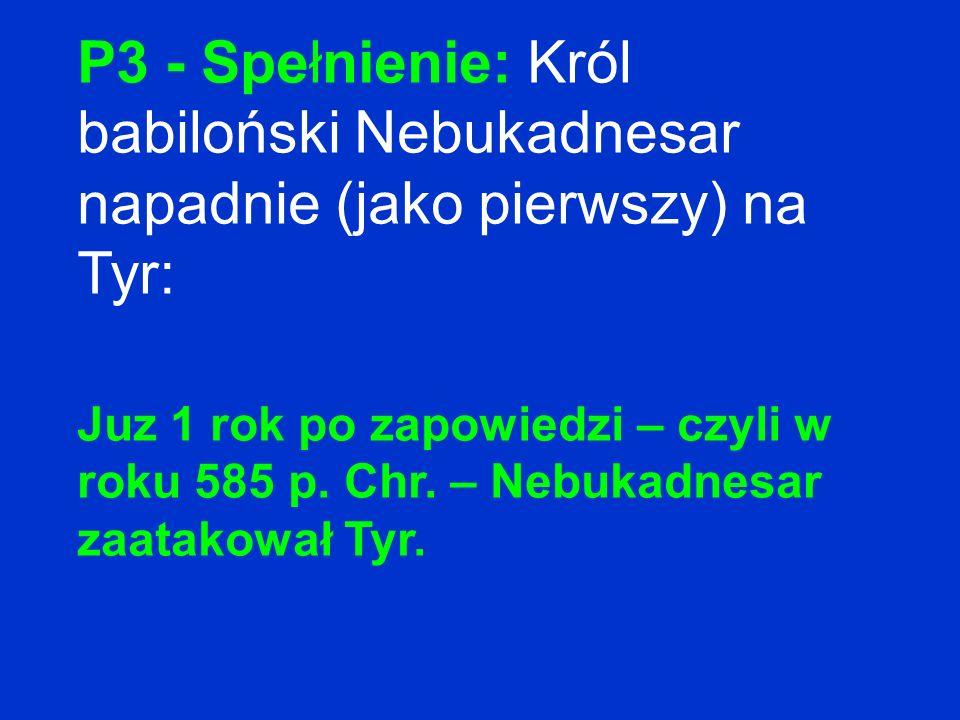 P3 - Spełnienie: Król babiloński Nebukadnesar napadnie (jako pierwszy) na Tyr: Juz 1 rok po zapowiedzi – czyli w roku 585 p. Chr. – Nebukadnesar zaata