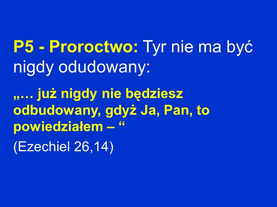 P5 - Proroctwo: Tyr nie ma być nigdy odudowany: … już nigdy nie będziesz odbudowany, gdyż Ja, Pan, to powiedziałem – (Ezechiel 26,14)