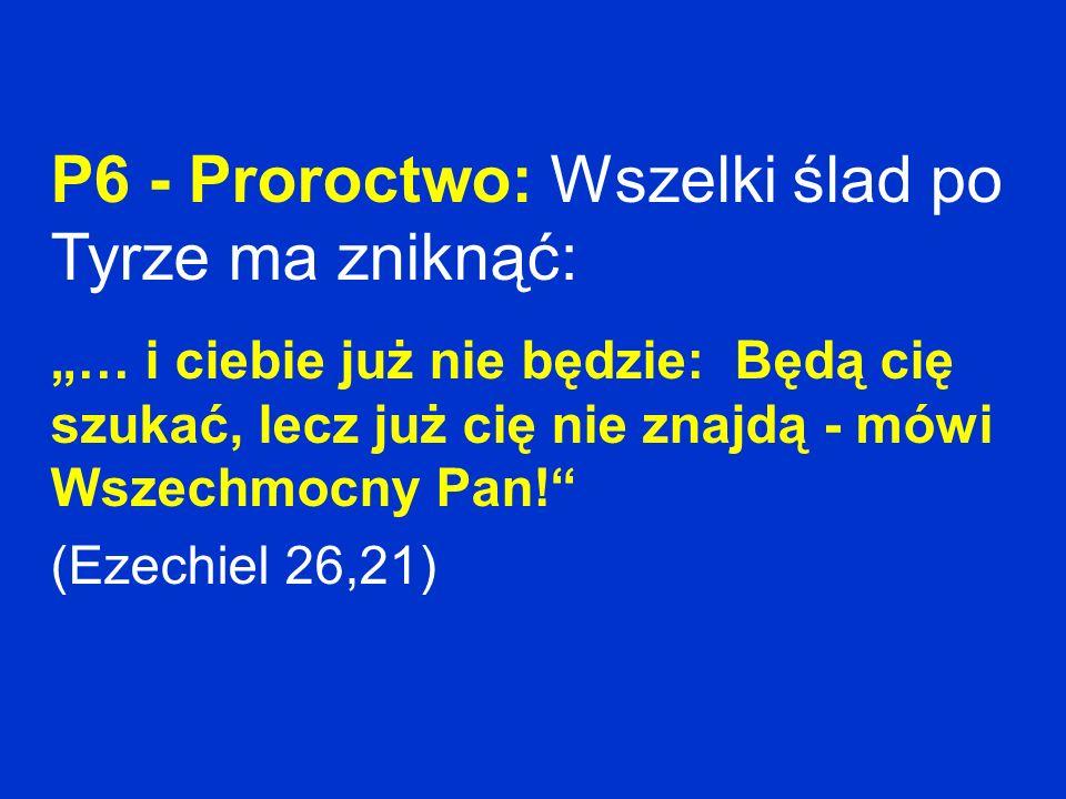 P6 - Proroctwo: Wszelki ślad po Tyrze ma zniknąć: … i ciebie już nie będzie: Będą cię szukać, lecz już cię nie znajdą - mówi Wszechmocny Pan! (Ezechie