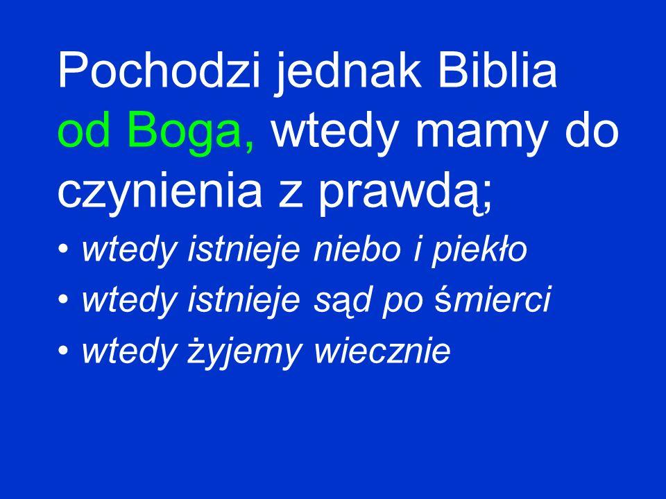 Pochodzi jednak Biblia od Boga, wtedy mamy do czynienia z prawdą; wtedy istnieje niebo i piekło wtedy istnieje sąd po śmierci wtedy żyjemy wiecznie
