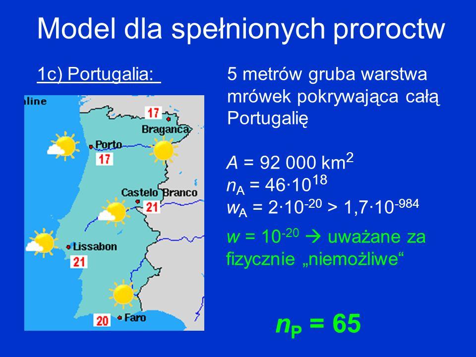 Model dla spełnionych proroctw 1c) Portugalia: 5 metrów gruba warstwa mrówek pokrywająca całą Portugalię A = 92 000 km 2 n A = 46·10 18 w A = 2·10 -20