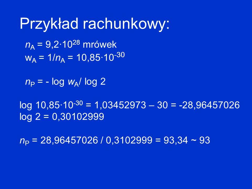 Przykład rachunkowy: n A = 9,2·10 28 mrówek w A = 1/n A = 10,85·10 -30 n P = - log w A / log 2 log 10,85·10 -30 = 1,03452973 – 30 = -28,96457026 log 2