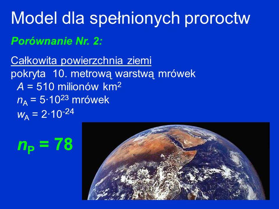 Model dla spełnionych proroctw Porównanie Nr. 2: Całkowita powierzchnia ziemi pokryta 10. metrową warstwą mrówek A = 510 milionów km 2 n A = 5·10 23 m