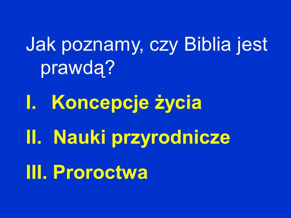 Jak poznamy, czy Biblia jest prawdą? I. Koncepcje życia II. Nauki przyrodnicze III. Proroctwa