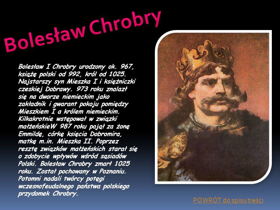 Bolesław I Chrobry urodzony ok. 967, książę polski od 992, król od 1025. Najstarszy syn Mieszka I i księżniczki czeskiej Dobrawy. 973 roku znalazł się