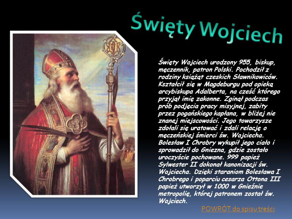 Święty Wojciech urodzony 955, biskup, męczennik, patron Polski. Pochodził z rodziny książąt czeskich Sławnikowiców. Kształcił się w Magdeburgu pod opi