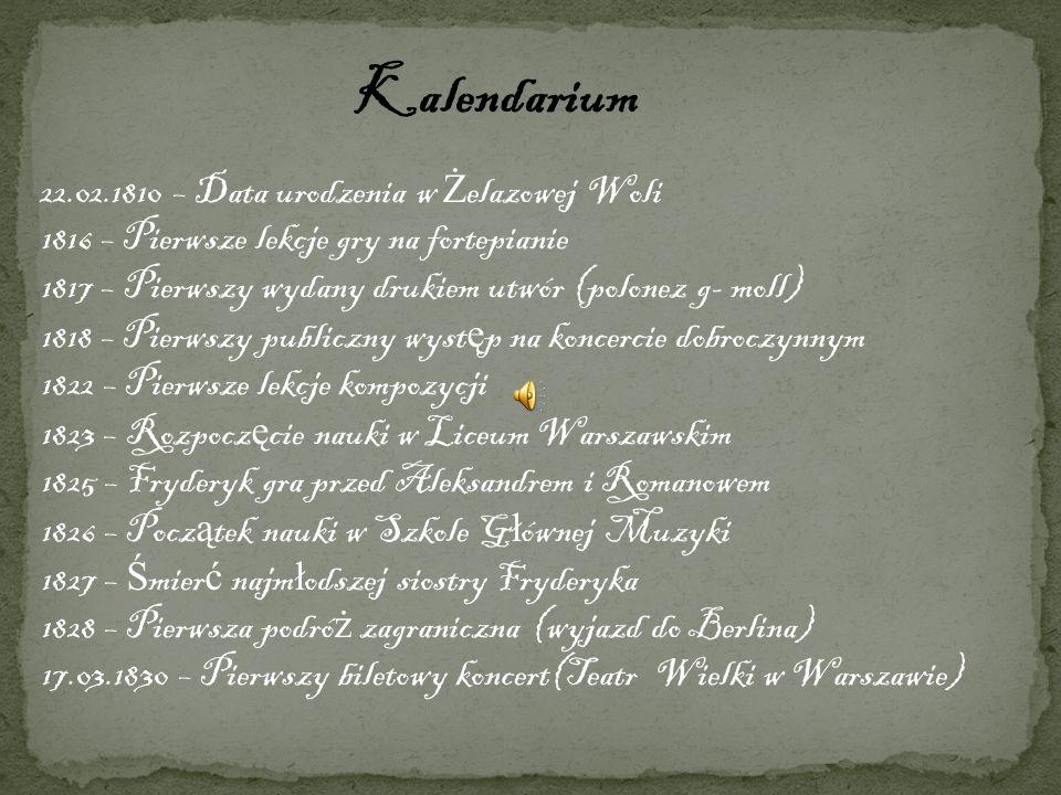 Kalendarium 22.02.1810 – Data urodzenia w Ż elazowej Woli 1816 – Pierwsze lekcje gry na fortepianie 1817 – Pierwszy wydany drukiem utwór (polonez g- m