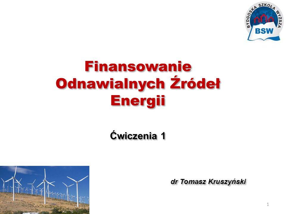 Finansowanie Odnawialnych Źródeł Energii Ćwiczenia 1 dr Tomasz Kruszyński Finansowanie Odnawialnych Źródeł Energii Ćwiczenia 1 dr Tomasz Kruszyński 1
