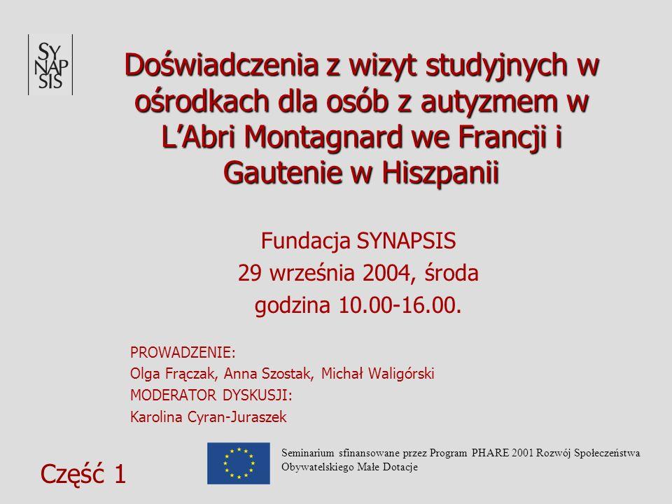 Doświadczenia z wizyt studyjnych w ośrodkach dla osób z autyzmem w LAbri Montagnard we Francji i Gautenie w Hiszpanii Fundacja SYNAPSIS 29 września 2004, środa godzina 10.00-16.00.