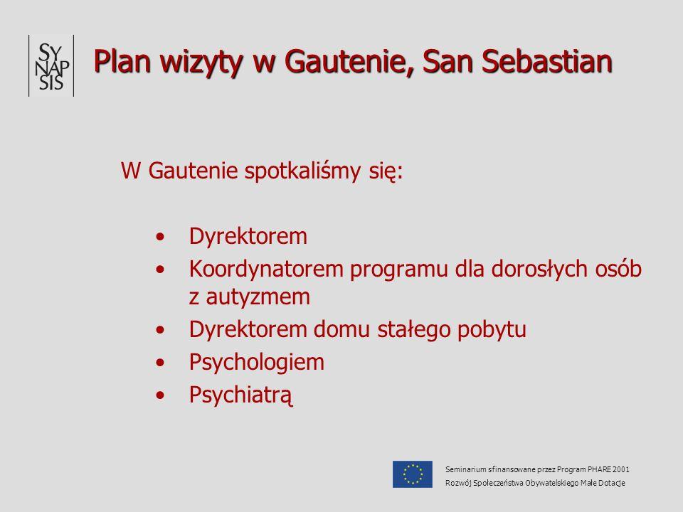 Plan wizyty w Gautenie, San Sebastian W Gautenie spotkaliśmy się: Dyrektorem Koordynatorem programu dla dorosłych osób z autyzmem Dyrektorem domu stałego pobytu Psychologiem Psychiatrą Seminarium sfinansowane przez Program PHARE 2001 Rozwój Społeczeństwa Obywatelskiego Małe Dotacje