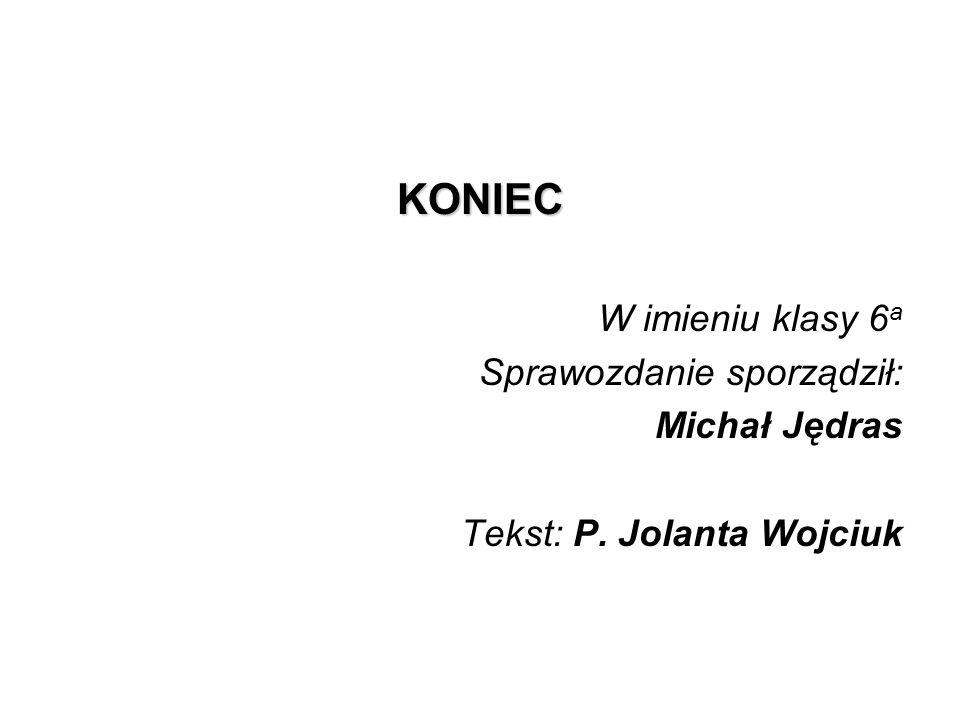 KONIEC W imieniu klasy 6 a Sprawozdanie sporządził: Michał Jędras Tekst: P. Jolanta Wojciuk