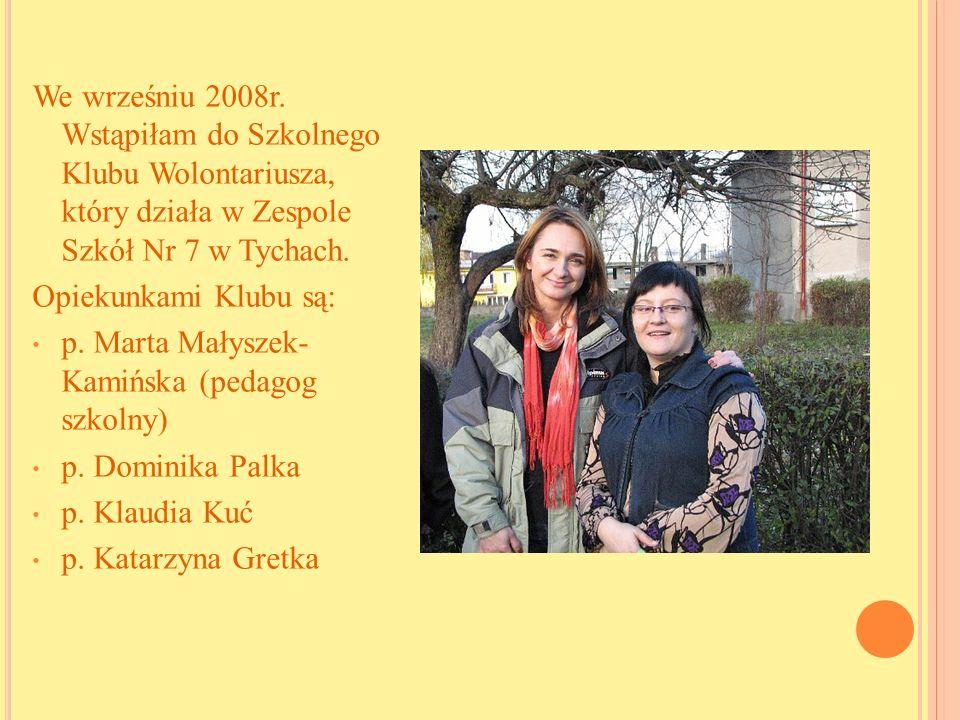 We wrześniu 2008r. Wstąpiłam do Szkolnego Klubu Wolontariusza, który działa w Zespole Szkół Nr 7 w Tychach. Opiekunkami Klubu są: p. Marta Małyszek- K